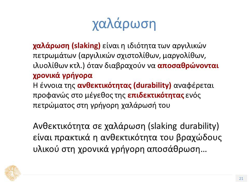 21 χαλάρωση χαλάρωση (slaking) είναι η ιδιότητα των αργιλικών πετρωμάτων (αργιλικών σχιστολίθων, μαργολίθων, ιλυολίθων κτλ.) όταν διαβραχούν να αποσαθρώνονται χρονικά γρήγορα Η έννοια της ανθεκτικότητας (durability) αναφέρεται προφανώς στο μέγεθος της επιδεκτικότητας ενός πετρώματος στη γρήγορη χαλάρωσή του Ανθεκτικότητα σε χαλάρωση (slaking durability) είναι πρακτικά η ανθεκτικότητα του βραχώδους υλικού στη χρονικά γρήγορη αποσάθρωση…