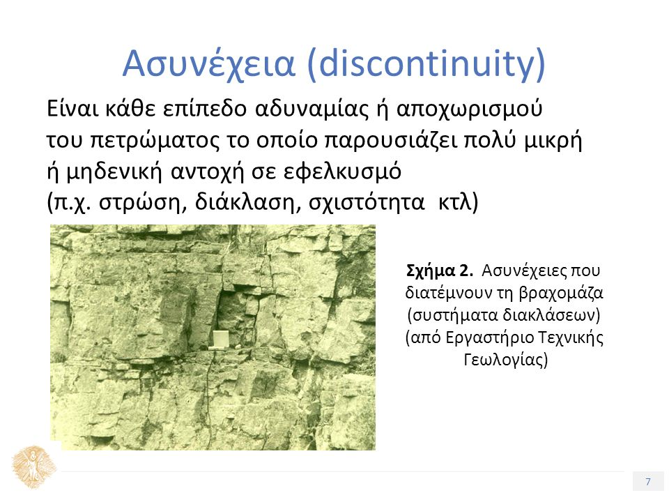 7 Ασυνέχεια (discontinuity) Είναι κάθε επίπεδο αδυναμίας ή αποχωρισμού του πετρώματος το οποίο παρουσιάζει πολύ μικρή ή μηδενική αντοχή σε εφελκυσμό (π.χ.
