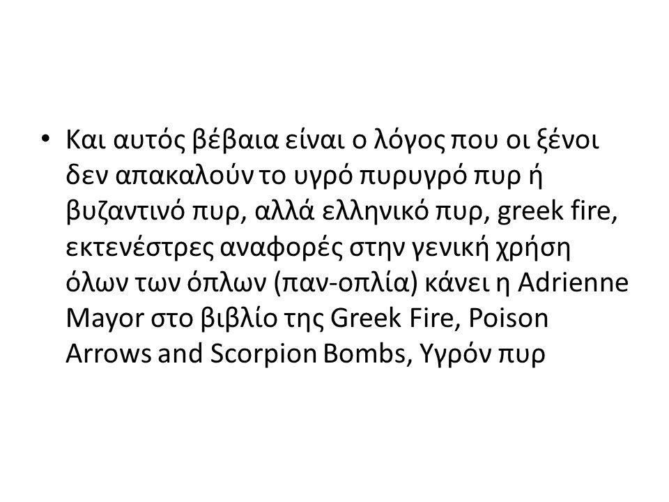 Και αυτός βέβαια είναι ο λόγος που οι ξένοι δεν απακαλούν το υγρό πυρυγρό πυρ ή βυζαντινό πυρ, αλλά ελληνικό πυρ, greek fire, εκτενέστρες αναφορές στη