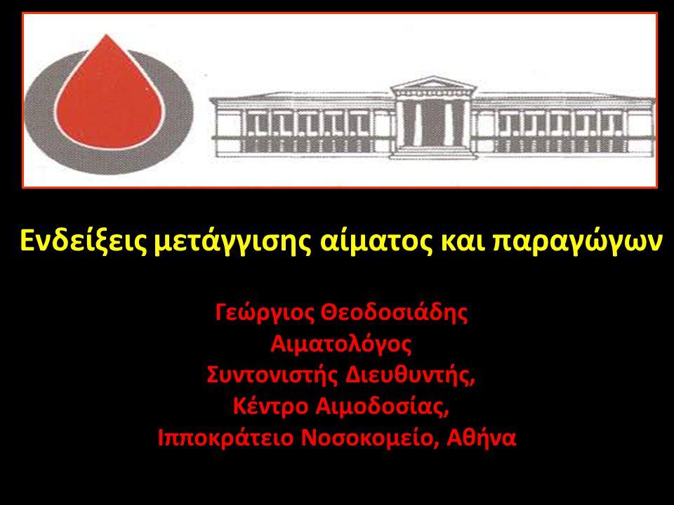 Ενδείξεις μετάγγισης αίματος και παραγώγων Γεώργιος Θεοδοσιάδης Αιματολόγος Συντονιστής Διευθυντής, Κέντρο Αιμοδοσίας, Ιπποκράτειο Νοσοκομείο, Αθήνα
