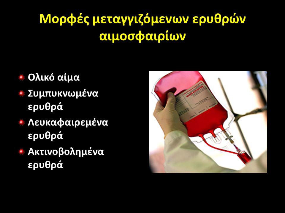 Μορφές μεταγγιζόμενων ερυθρών αιμοσφαιρίων Ολικό αίμα Συμπυκνωμένα ερυθρά Λευκαφαιρεμένα ερυθρά Ακτινοβολημένα ερυθρά Πλυμένα ερυθρά