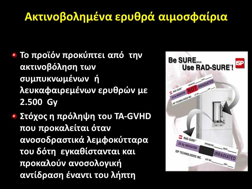 Ακτινοβολημένα ερυθρά αιμοσφαίρια Το προϊόν προκύπτει από την ακτινοβόληση των συμπυκνωμένων ή λευκαφαιρεμένων ερυθρών με 2.500 Gy Στόχος η πρόληψη του TA-GVHD που προκαλείται όταν ανοσοδραστικά λεμφοκύτταρα του δότη εγκαθίστανται και προκαλούν ανοσολογική αντίδραση έναντι του λήπτη