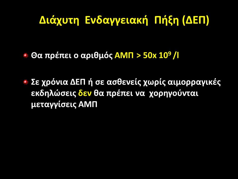 Διάχυτη Ενδαγγειακή Πήξη (ΔΕΠ) Θα πρέπει ο αριθμός ΑΜΠ > 50x 10 9 /l Σε χρόνια ΔΕΠ ή σε ασθενείς χωρίς αιμορραγικές εκδηλώσεις δεν θα πρέπει να χορηγούνται μεταγγίσεις ΑΜΠ