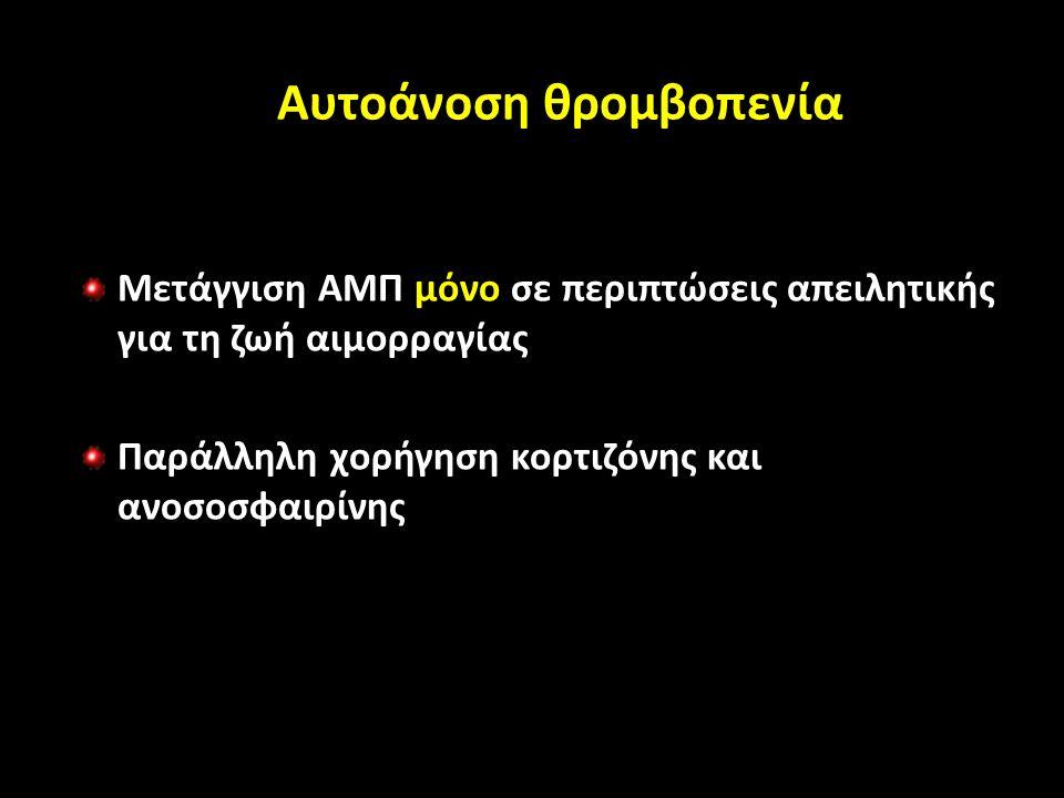 Αυτοάνοση θρομβοπενία Μετάγγιση ΑΜΠ μόνο σε περιπτώσεις απειλητικής για τη ζωή αιμορραγίας Παράλληλη χορήγηση κορτιζόνης και ανοσοσφαιρίνης