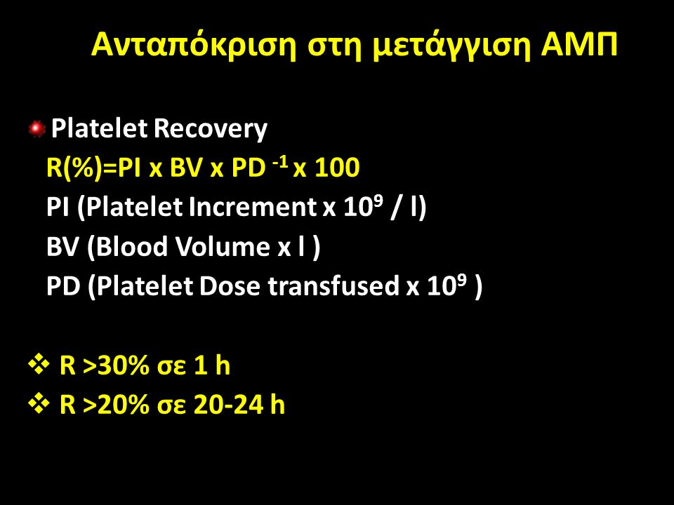 Ανταπόκριση στη μετάγγιση ΑΜΠ Platelet Recovery R(%)=PI x BV x PD -1 x 100 PI (Platelet Increment x 10 9 / l) BV (Blood Volume x l ) PD (Platelet Dose transfused x 10 9 )  R >30% σε 1 h  R >20% σε 20-24 h