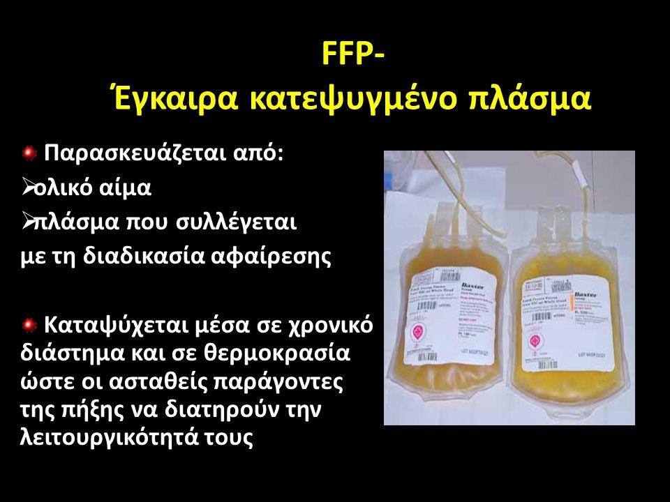 FFP- Έγκαιρα κατεψυγμένο πλάσμα Παρασκευάζεται από:  ολικό αίμα  πλάσμα που συλλέγεται με τη διαδικασία αφαίρεσης Καταψύχεται μέσα σε χρονικό διάστημα και σε θερμοκρασία ώστε οι ασταθείς παράγοντες της πήξης να διατηρούν την λειτουργικότητά τους