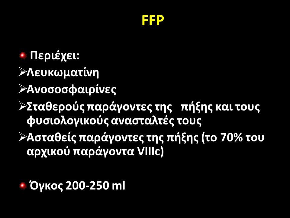 FFP Περιέχει:  Λευκωματίνη  Ανοσοσφαιρίνες  Σταθερούς παράγοντες της πήξης και τους φυσιολογικούς ανασταλτές τους  Ασταθείς παράγοντες της πήξης (το 70% του αρχικού παράγοντα VIIIc) Όγκος 200-250 ml