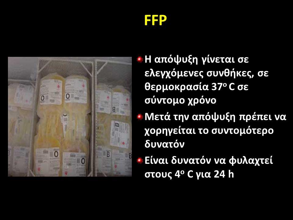 FFP Η απόψυξη γίνεται σε ελεγχόμενες συνθήκες, σε θερμοκρασία 37 o C σε σύντομο χρόνο Μετά την απόψυξη πρέπει να χορηγείται το συντομότερο δυνατόν Είναι δυνατόν να φυλαχτεί στους 4 o C για 24 h