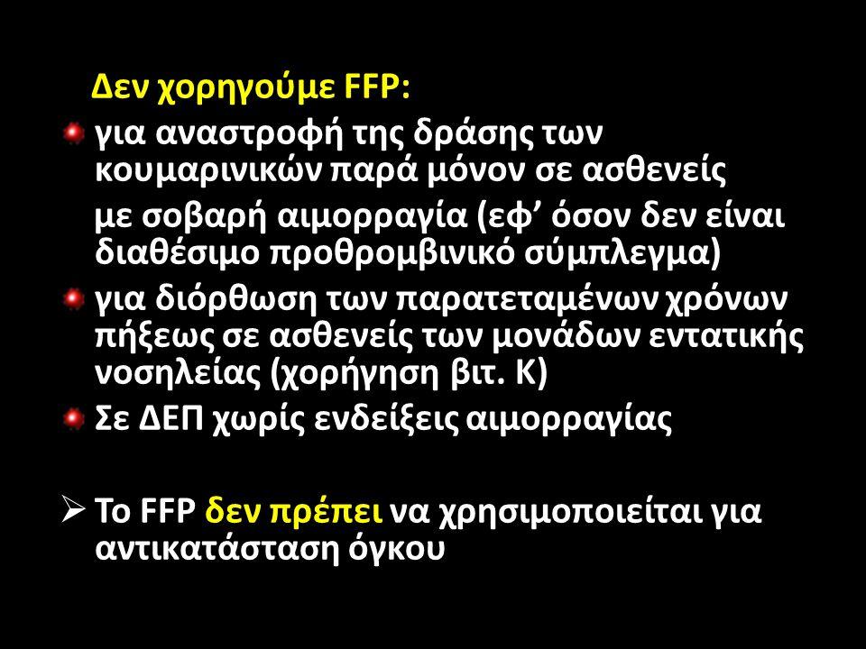 Δεν χορηγούμε FFP: για αναστροφή της δράσης των κουμαρινικών παρά μόνον σε ασθενείς με σοβαρή αιμορραγία (εφ' όσον δεν είναι διαθέσιμο προθρομβινικό σύμπλεγμα) για διόρθωση των παρατεταμένων χρόνων πήξεως σε ασθενείς των μονάδων εντατικής νοσηλείας (χορήγηση βιτ.
