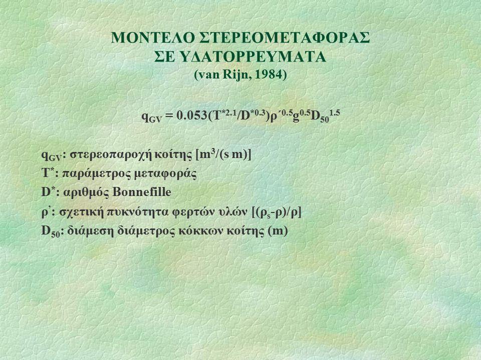 ΜΟΝΤΕΛΟ ΣΤΕΡΕΟΜΕΤΑΦΟΡΑΣ ΣΕ ΥΔΑΤΟΡΡΕΥΜΑΤΑ (van Rijn, 1984) q GV = 0.053(T *2.1 /D *0.3 )ρ΄ 0.5 g 0.5 D 50 1.5 q GV : στερεοπαροχή κοίτης [m 3 /(s m)] Τ
