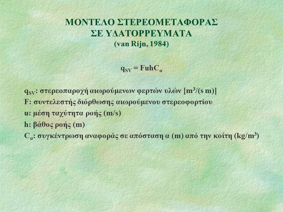 ΜΟΝΤΕΛΟ ΣΤΕΡΕΟΜΕΤΑΦΟΡΑΣ ΣΕ ΥΔΑΤΟΡΡΕΥΜΑΤΑ (van Rijn, 1984) q SV = FuhC α q SV : στερεοπαροχή αιωρούμενων φερτών υλών [m 3 /(s m)] F: συντελεστής διόρθω