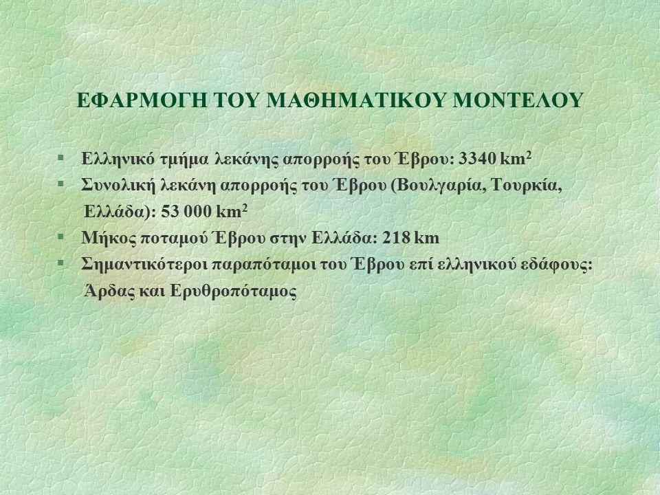 ΕΦΑΡΜΟΓΗ ΤΟΥ ΜΑΘΗΜΑΤΙΚΟΥ ΜΟΝΤΕΛΟΥ §Ελληνικό τμήμα λεκάνης απορροής του Έβρου: 3340 km 2 §Συνολική λεκάνη απορροής του Έβρου (Βουλγαρία, Τουρκία, Ελλάδα): 53 000 km 2 §Μήκος ποταμού Έβρου στην Ελλάδα: 218 km §Σημαντικότεροι παραπόταμοι του Έβρου επί ελληνικού εδάφους: Άρδας και Ερυθροπόταμος