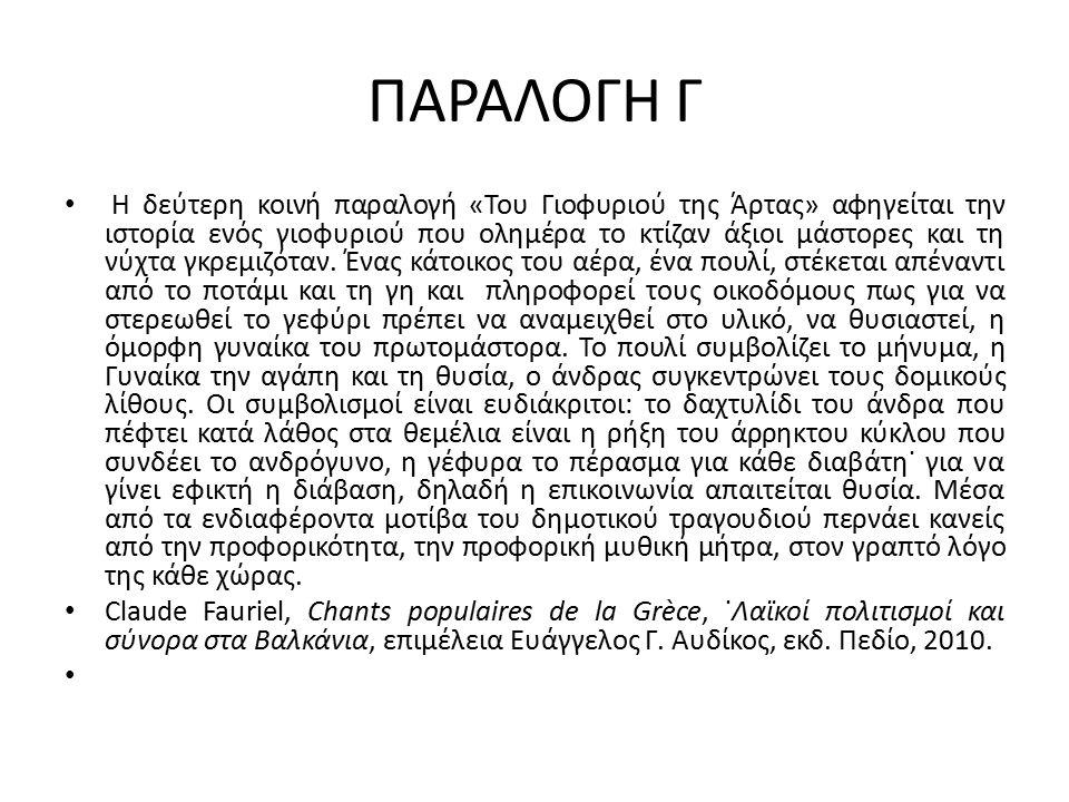 ΠΑΡΑΛΟΓΗ Γ Η δεύτερη κοινή παραλογή «Του Γιοφυριού της Άρτας» αφηγείται την ιστορία ενός γιοφυριού που ολημέρα το κτίζαν άξιοι μάστορες και τη νύχτα γκρεμιζόταν.