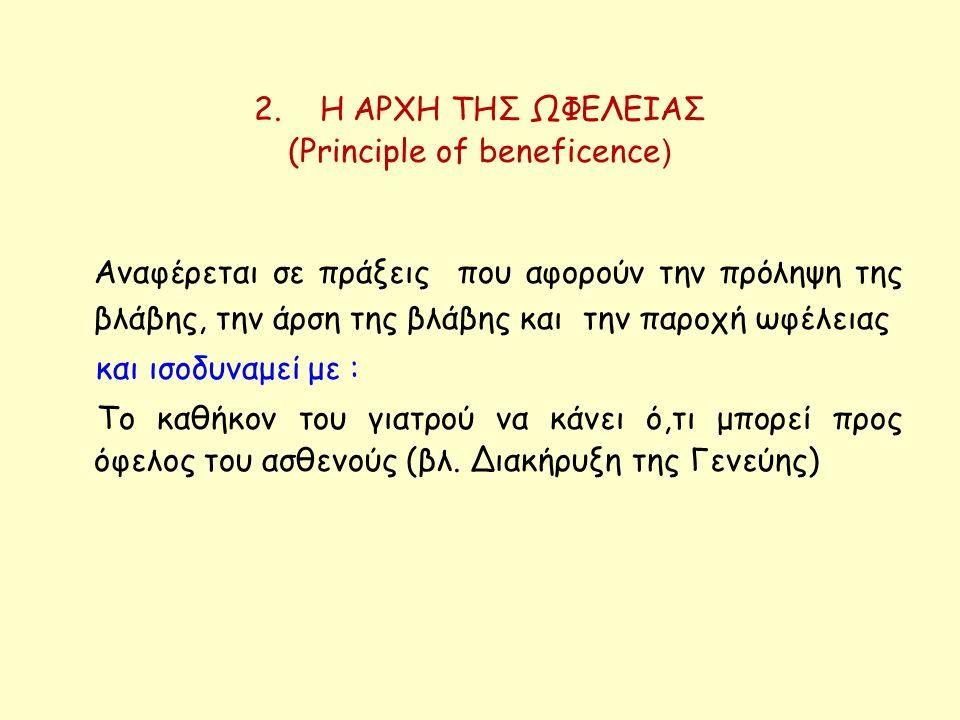 2. Η ΑΡΧΗ ΤΗΣ ΩΦΕΛΕΙΑΣ (Principle of beneficence ) Αναφέρεται σε πράξεις που αφορούν την πρόληψη της βλάβης, την άρση της βλάβης και την παροχή ωφέλει