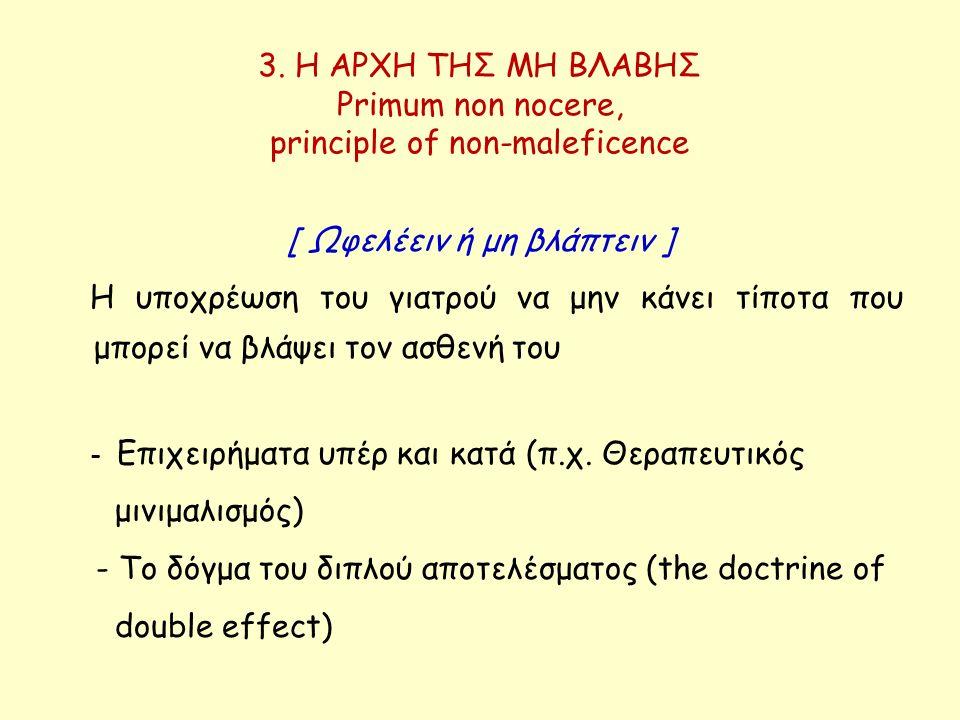 3. Η ΑΡΧΗ ΤΗΣ ΜΗ ΒΛΑΒΗΣ Primum non nocere, principle of non-maleficence [ Ωφελέειν ή μη βλάπτειν ] Η υποχρέωση του γιατρού να μην κάνει τίποτα που μπο