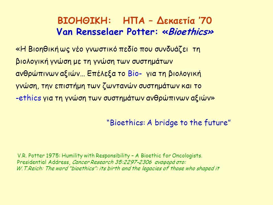 ΒΙΟΗΘΙΚΗ: HΠΑ – Δεκαετία '70 Van Rensselaer Potter: «Bioethics» «Η Βιοηθική ως νέο γνωστικό πεδίο που συνδυάζει τη βιολογική γνώση με τη γνώση των συσ