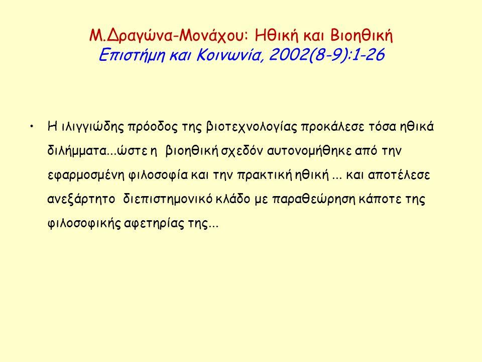 Μ.Δραγώνα-Μονάχου: Ηθική και Βιοηθική Επιστήμη και Κοινωνία, 2002(8-9):1-26 Η ιλιγγιώδης πρόοδος της βιοτεχνολογίας προκάλεσε τόσα ηθικά διλήμματα...ώ