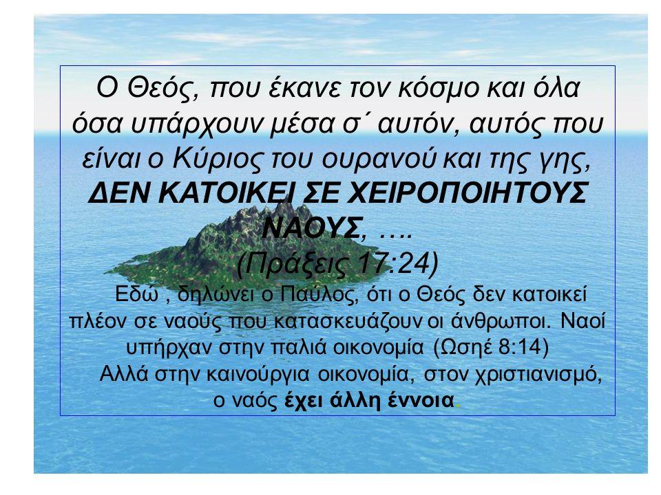 Ο Θεός, που έκανε τον κόσμο και όλα όσα υπάρχουν μέσα σ΄ αυτόν, αυτός που είναι ο Κύριος του ουρανού και της γης, ΔΕΝ ΚΑΤΟΙΚΕΙ ΣΕ ΧΕΙΡΟΠΟΙΗΤΟΥΣ ΝΑΟΥΣ, ….