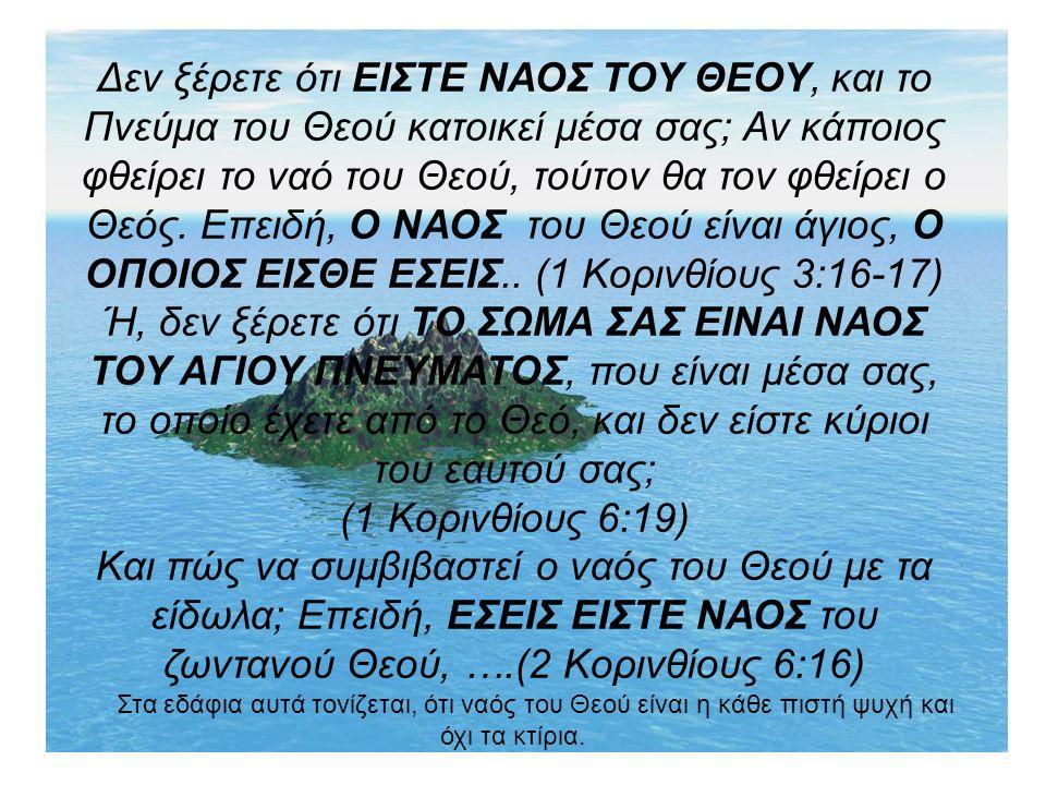 Δεν ξέρετε ότι ΕΙΣΤΕ ΝΑΟΣ ΤΟΥ ΘΕΟΥ, και το Πνεύμα του Θεού κατοικεί μέσα σας; Αν κάποιος φθείρει το ναό του Θεού, τούτον θα τον φθείρει ο Θεός.