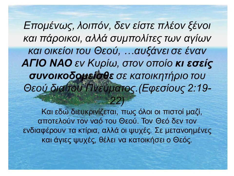 Επομένως, λοιπόν, δεν είστε πλέον ξένοι και πάροικοι, αλλά συμπολίτες των αγίων και οικείοι του Θεού, …αυξάνει σε έναν ΑΓΙΟ ΝΑΟ εν Κυρίω, στον οποίο κι εσείς συνοικοδομείσθε σε κατοικητήριο του Θεού δια του Πνεύματος.(Εφεσίους 2:19- 22) Και εδώ διευκρινίζεται, πως όλοι οι πιστοί μαζί, αποτελούν τον ναό του Θεού.