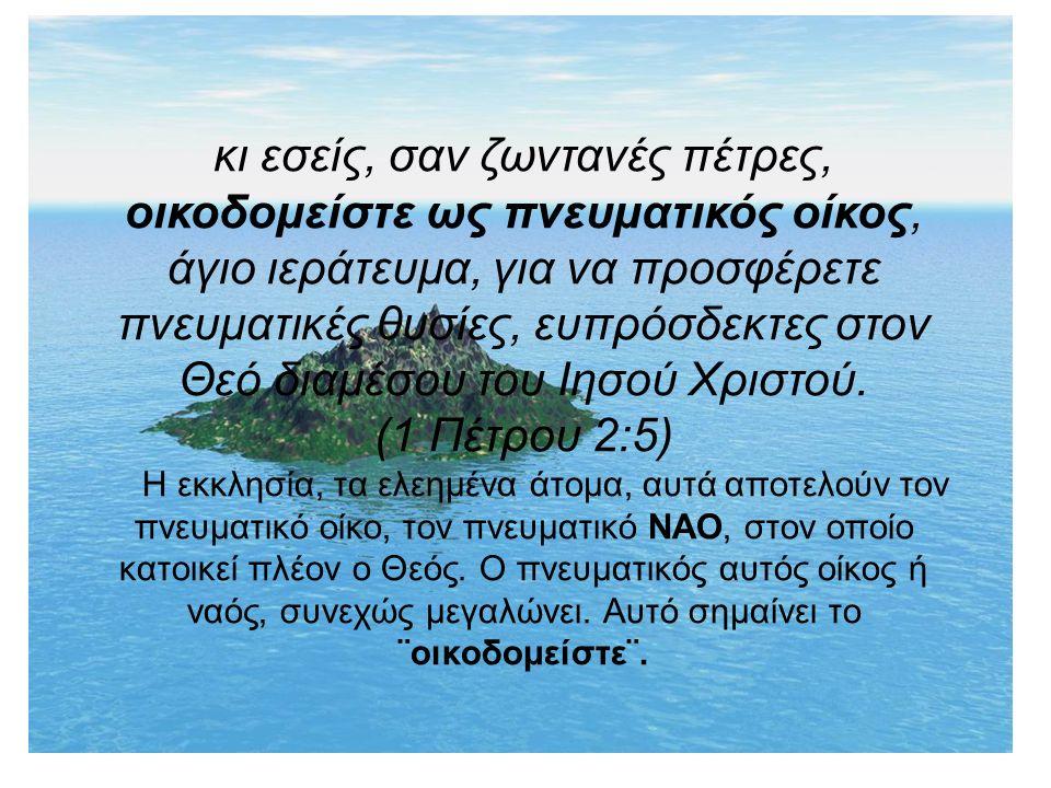 κι εσείς, σαν ζωντανές πέτρες, οικοδομείστε ως πνευματικός οίκος, άγιο ιεράτευμα, για να προσφέρετε πνευματικές θυσίες, ευπρόσδεκτες στον Θεό διαμέσου του Ιησού Χριστού.