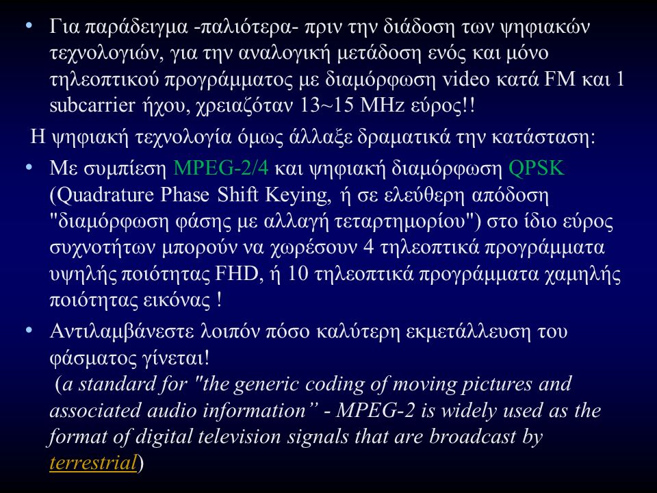 Για παράδειγμα -παλιότερα- πριν την διάδοση των ψηφιακών τεχνολογιών, για την αναλογική μετάδοση ενός και μόνο τηλεοπτικού προγράμματος με διαμόρφωση video κατά FM και 1 subcarrier ήχου, χρειαζόταν 13~15 MHz εύρος!.