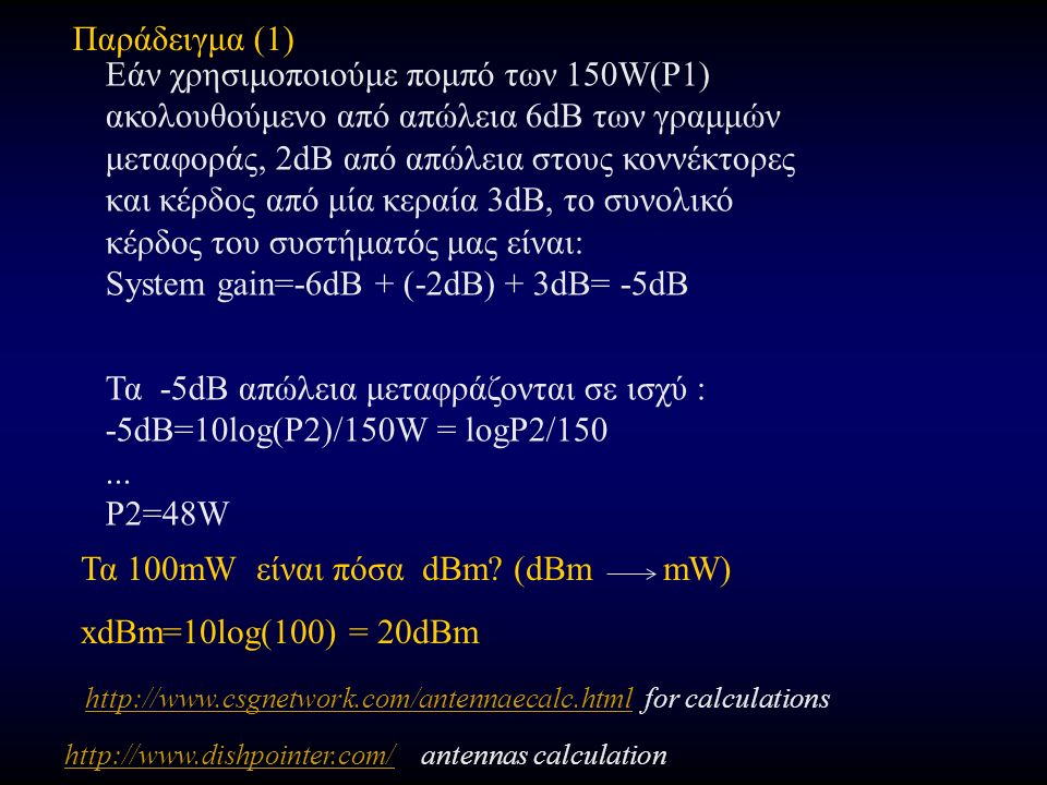 Παράδειγμα (1) Εάν χρησιμοποιούμε πομπό των 150W(P1) ακολουθούμενο από απώλεια 6dB των γραμμών μεταφοράς, 2dB από απώλεια στους κοννέκτορες και κέρδος από μία κεραία 3dB, το συνολικό κέρδος του συστήματός μας είναι: System gain=-6dB + (-2dB) + 3dB= -5dB Τα -5dB απώλεια μεταφράζονται σε ισχύ : -5dB=10log(P2)/150W = logP2/150...