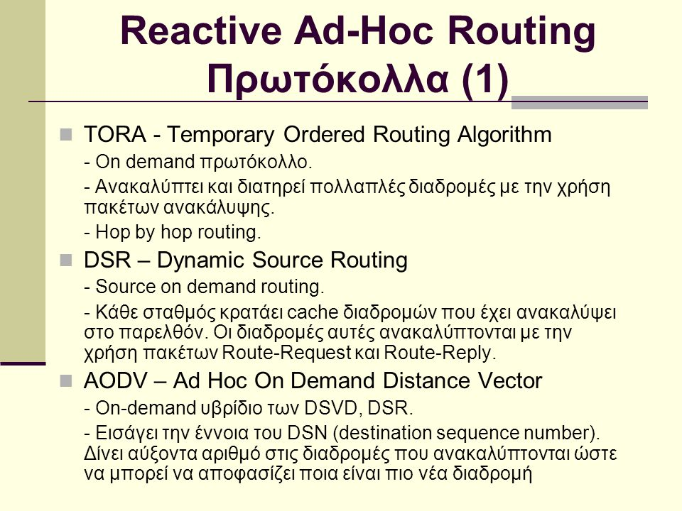 Reactive Ad-Hoc Routing Πρωτόκολλα (1) TORA - Temporary Ordered Routing Algorithm - On demand πρωτόκολλο. - Ανακαλύπτει και διατηρεί πολλαπλές διαδρομ