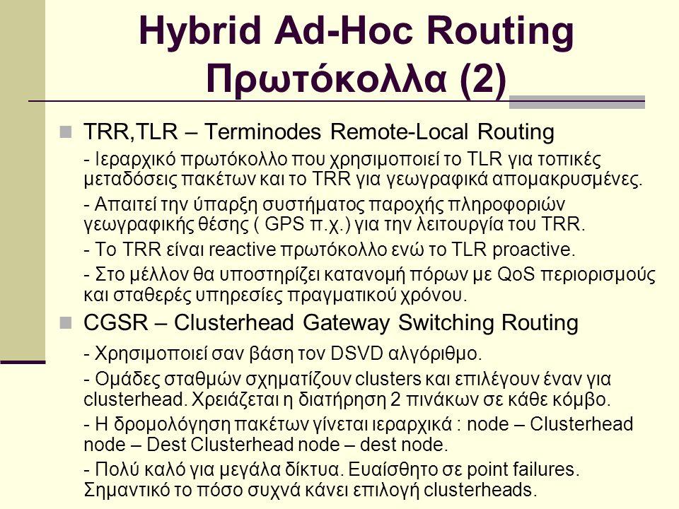 Hybrid Ad-Hoc Routing Πρωτόκολλα (2) TRR,TLR – Terminodes Remote-Local Routing - Ιεραρχικό πρωτόκολλο που χρησιμοποιεί το TLR για τοπικές μεταδόσεις πακέτων και το TRR για γεωγραφικά απομακρυσμένες.