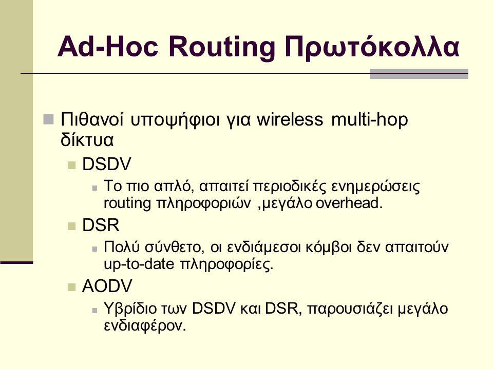 Ad-Hoc Routing Πρωτόκολλα Πιθανοί υποψήφιοι για wireless multi-hop δίκτυα DSDV Το πιο απλό, απαιτεί περιοδικές ενημερώσεις routing πληροφοριών,μεγάλο overhead.