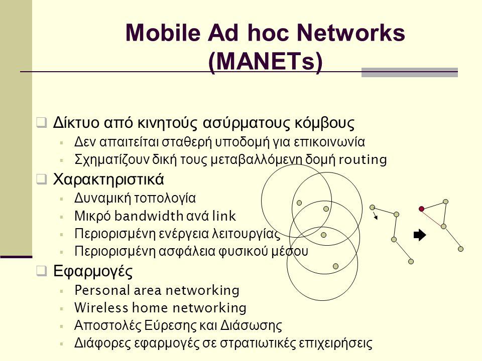 Mobile Ad hoc Networks (MANETs)  Δίκτυο από κινητούς ασύρματους κόμβους  Δεν απαιτείται σταθερή υποδομή για επικοινωνία  Σχηματίζουν δική τους μεταβαλλόμενη δομή routing  Χαρακτηριστικά  Δυναμική τοπολογία  Μικρό bandwidth ανά link  Περιορισμένη ενέργεια λειτουργίας  Περιορισμένη ασφάλεια φυσικού μέσου  Εφαρμογές  Personal area networking  Wireless home networking  Αποστολές Εύρεσης και Διάσωσης  Διάφορες εφαρμογές σε στρατιωτικές επιχειρήσεις