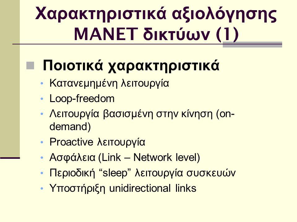 Χαρακτηριστικά αξιολόγησης MANET δικτύων (1) Ποιοτικά χαρακτηριστικά Κατανεμημένη λειτουργία Loop-freedom Λειτουργία βασισμένη στην κίνηση (on- demand) Proactive λειτουργία Ασφάλεια (Link – Network level) Περιοδική sleep λειτουργία συσκευών Υποστήριξη unidirectional links