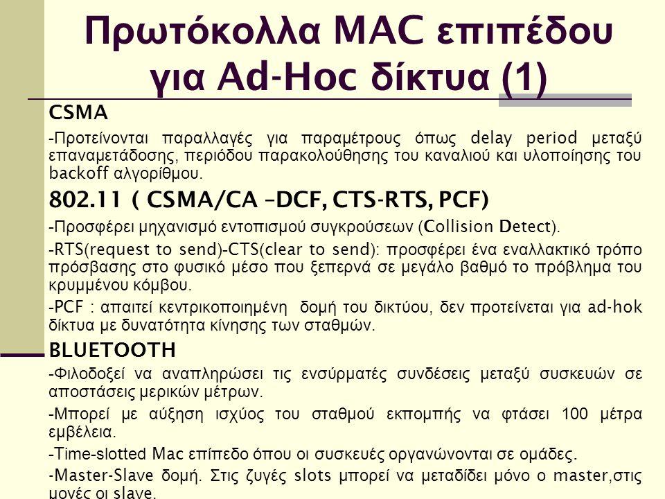 Πρωτόκολλα MAC επιπέδου για Ad-Hoc δίκτυα (1) CSMA - Προτείνονται παραλλαγές για παραμέτρους όπως delay period μεταξύ επαναμετάδοσης, περιόδου παρακολούθησης του καναλιού και υλοποίησης του backoff αλγορίθμου.