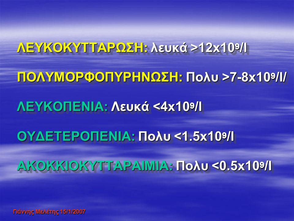 ΛEΥΚΟΚΥΤΤΑΡΩΣΗ: λευκά >12x10 9 /l ΠΟΛΥΜΟΡΦΟΠΥΡΗΝΩΣΗ: Πολυ >7-8x10 9 /l/ ΛΕΥΚΟΠΕΝΙΑ: Λευκά <4x10 9 /l ΟΥΔΕΤΕΡΟΠΕΝΙΑ: Πολυ <1.5x10 9 /l ΑΚΟΚΚΙΟΚΥΤΤΑΡΑΙΜ
