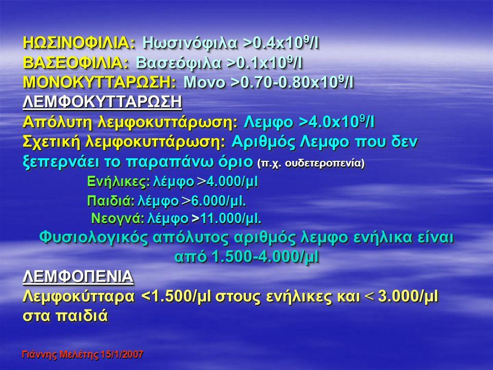 Γιάννης Μελέτης 15/1/2007 ΗΩΣΙΝΟΦΙΛΙΑ: Ηωσινόφιλα >0.4x10 9 /l BΑΣΕΟΦΙΛΙΑ: Βασεόφιλα >0.1x10 9 /l MONOKYTTAΡΩΣΗ: Μονο >0.70-0.80x10 9 /I ΛΕΜΦΟΚΥΤΤΑΡΩΣΗ Απόλυτη λεμφοκυττάρωση: Λεμφο >4.0x10 9 /I Σχετική λεμφοκυττάρωση: Αριθμός Λεμφο που δεν ξεπερνάει το παραπάνω όριο (π.χ.