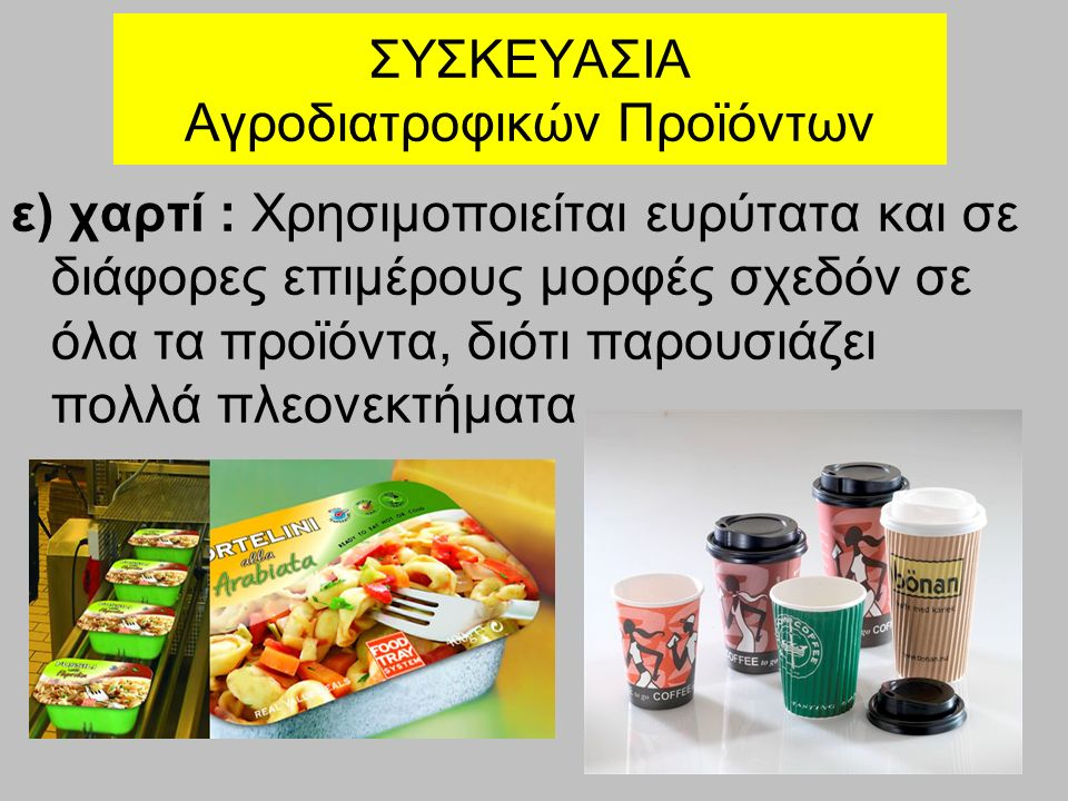 ΣΥΣΚΕΥΑΣΙΑ Αγροδιατροφικών Προϊόντων ε) χαρτί : Χρησιμοποιείται ευρύτατα και σε διάφορες επιμέρους μορφές σχεδόν σε όλα τα προϊόντα, διότι παρουσιάζει πολλά πλεονεκτήματα