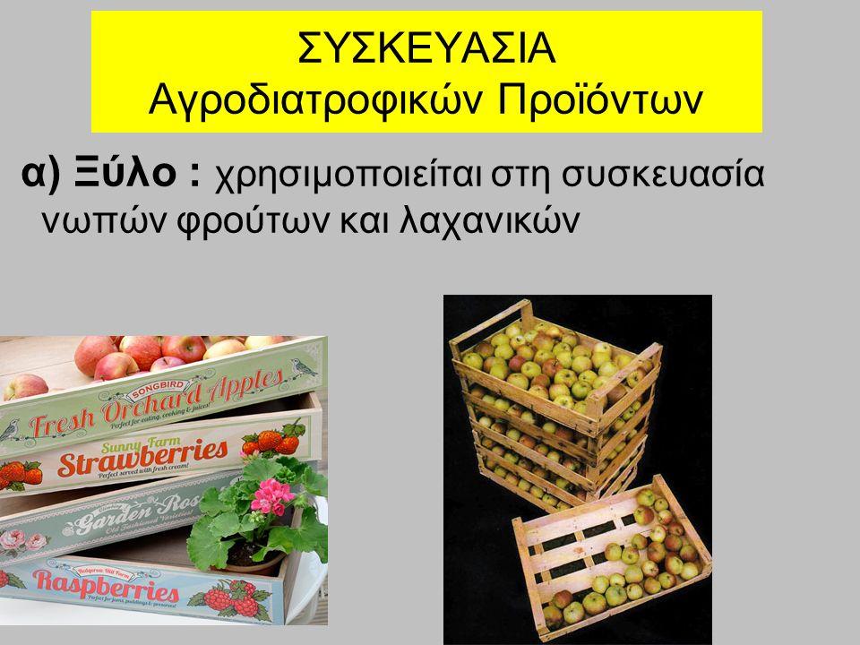 ΣΥΣΚΕΥΑΣΙΑ Αγροδιατροφικών Προϊόντων α) Ξύλο : χρησιμοποιείται στη συσκευασία νωπών φρούτων και λαχανικών
