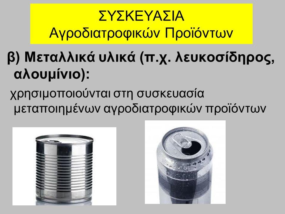 ΣΥΣΚΕΥΑΣΙΑ Αγροδιατροφικών Προϊόντων β) Μεταλλικά υλικά (π.χ. λευκοσίδηρος, αλουμίνιο): χρησιμοποιούνται στη συσκευασία μεταποιημένων αγροδιατροφικών