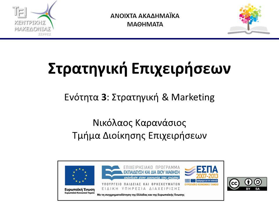 ΑΝΟΙΧΤΑ ΑΚΑΔΗΜΑΪΚΑ ΜΑΘΗΜΑΤΑ Στρατηγική Επιχειρήσεων Ενότητα 3: Στρατηγική & Marketing Νικόλαος Καρανάσιος Τμήμα Διοίκησης Επιχειρήσεων