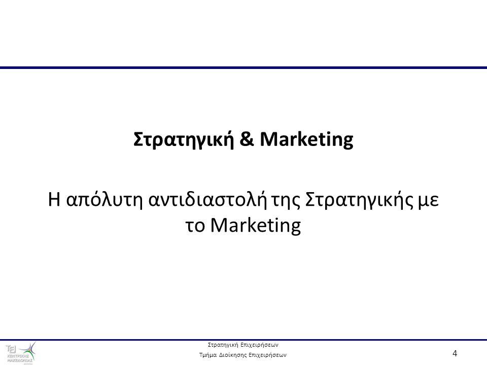 Στρατηγική Επιχειρήσεων Τμήμα Διοίκησης Επιχειρήσεων 4 Στρατηγική & Marketing Η απόλυτη αντιδιαστολή της Στρατηγικής με το Marketing