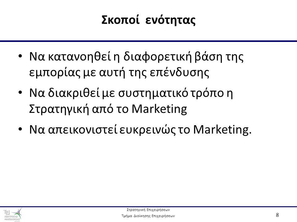 Στρατηγική Επιχειρήσεων Τμήμα Διοίκησης Επιχειρήσεων 8 Να κατανοηθεί η διαφορετική βάση της εμπορίας με αυτή της επένδυσης Να διακριθεί με συστηματικό τρόπο η Στρατηγική από το Marketing Να απεικονιστεί ευκρεινώς το Marketing.