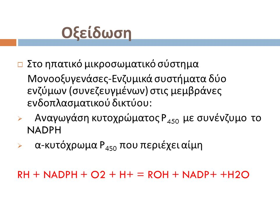 Οξείδωση  Στο ηπατικό μικροσωματικό σύστημα Μονοοξυγενάσες - Ενζυμικά συστήματα δύο ενζύμων ( συνεζευγμένων ) στις μεμβράνες ενδοπλασματικού δικτύου :  Αναγωγάση κυτοχρώματος P 450 με συνένζυμο το NADPH  α - κυτόχρωμα P 450 που περιέχει αίμη RH + NADPH + O2 + H+ = ROH + NADP+ +H2O