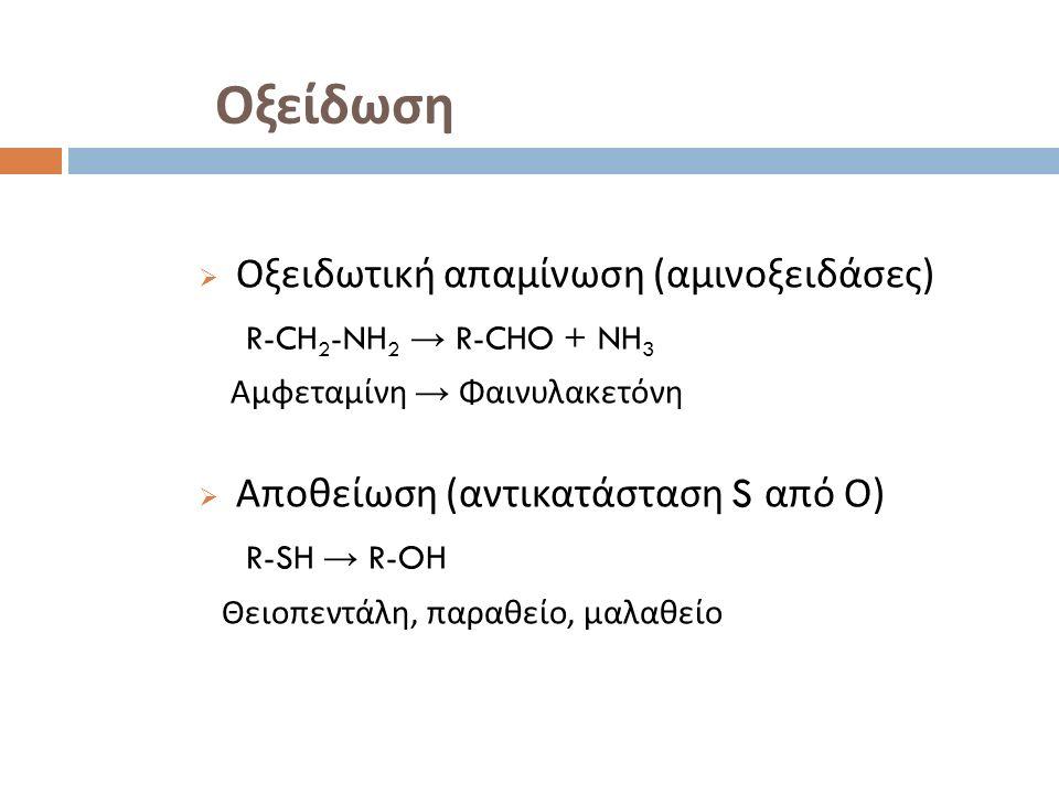 Οξείδωση  Οξειδωτική απαμίνωση ( αμινοξειδάσες ) R-CH 2 -NH 2 → R-CHO + NH 3 Αμφεταμίνη → Φαινυλακετόνη  Αποθείωση ( αντικατάσταση S από Ο ) R-SH → R-OH Θειοπεντάλη, παραθείο, μαλαθείο
