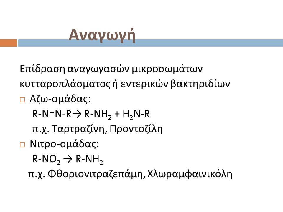 Αναγωγή Επίδραση αναγωγασών μικροσωμάτων κυτταροπλάσματος ή εντερικών βακτηριδίων  Αζω - ομάδας : R- Ν = Ν -R → R- ΝΗ 2 + Η 2 Ν -R π.