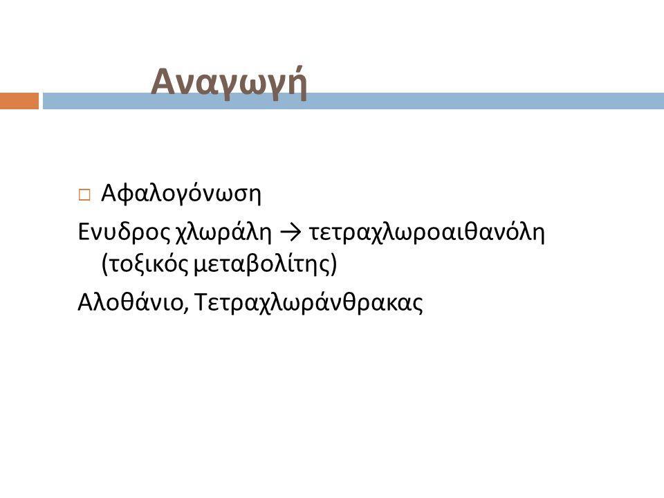 Αναγωγή  Αφαλογόνωση Ενυδρος χλωράλη → τετραχλωροαιθανόλη ( τοξικός μεταβολίτης ) Αλοθάνιο, Τετραχλωράνθρακας