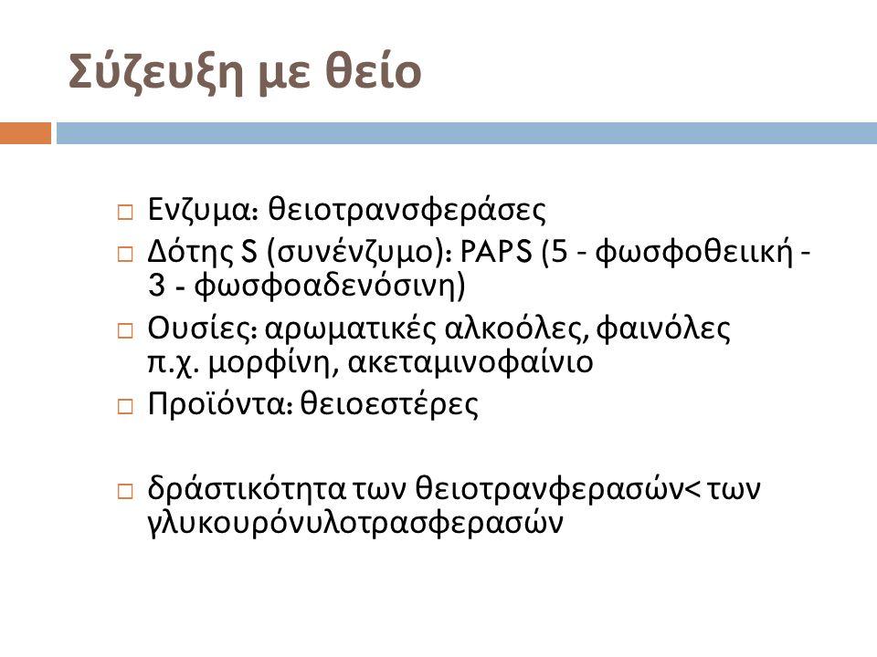 Σύζευξη με θείο  Ενζυμα : θειοτρανσφεράσες  Δότης S ( συνένζυμο ): PAPS (5 - φωσφοθειική - 3 - φωσφοαδενόσινη )  Ουσίες : αρωματικές αλκοόλες, φαινόλες π.