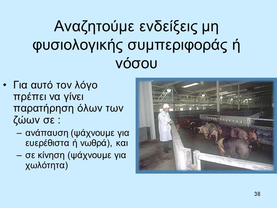 38 Αναζητούμε ενδείξεις μη φυσιολογικής συμπεριφοράς ή νόσου Για αυτό τον λόγο πρέπει να γίνει παρατήρηση όλων των ζώων σε : –ανάπαυση (ψάχνουμε για ευερέθιστα ή νωθρά), και –σε κίνηση (ψάχνουμε για χωλότητα)