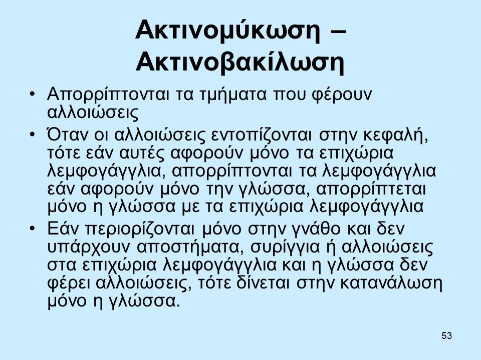 53 Ακτινομύκωση – Ακτινοβακίλωση Απορρίπτονται τα τμήματα που φέρουν αλλοιώσεις Όταν οι αλλοιώσεις εντοπίζονται στην κεφαλή, τότε εάν αυτές αφορούν μόνο τα επιχώρια λεμφογάγγλια, απορρίπτονται τα λεμφογάγγλια εάν αφορούν μόνο την γλώσσα, απορρίπτεται μόνο η γλώσσα με τα επιχώρια λεμφογάγγλια Εάν περιορίζονται μόνο στην γνάθο και δεν υπάρχουν αποστήματα, συρίγγια ή αλλοιώσεις στα επιχώρια λεμφογάγγλια και η γλώσσα δεν φέρει αλλοιώσεις, τότε δίνεται στην κατανάλωση μόνο η γλώσσα.