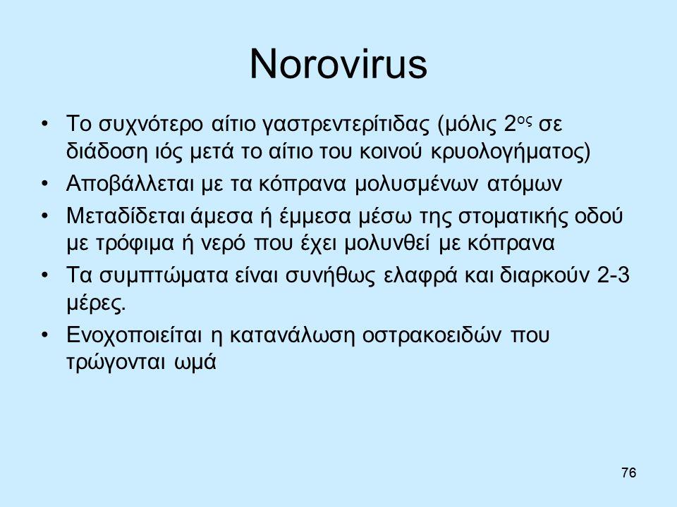 76 Norovirus 76 Το συχνότερο αίτιο γαστρεντερίτιδας (μόλις 2 ος σε διάδοση ιός μετά το αίτιο του κοινού κρυολογήματος) Αποβάλλεται με τα κόπρανα μολυσμένων ατόμων Μεταδίδεται άμεσα ή έμμεσα μέσω της στοματικής οδού με τρόφιμα ή νερό που έχει μολυνθεί με κόπρανα Τα συμπτώματα είναι συνήθως ελαφρά και διαρκούν 2-3 μέρες.