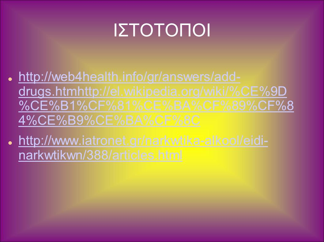 ΙΣΤΟΤΟΠΟΙ http://web4health.info/gr/answers/add- drugs.htmhttp://el.wikipedia.org/wiki/%CE%9D %CE%B1%CF%81%CE%BA%CF%89%CF%8 4%CE%B9%CE%BA%CF%8C http://web4health.info/gr/answers/add- drugs.htmhttp://el.wikipedia.org/wiki/%CE%9D %CE%B1%CF%81%CE%BA%CF%89%CF%8 4%CE%B9%CE%BA%CF%8C http://www.iatronet.gr/narkwtika-alkool/eidi- narkwtikwn/388/articles.html http://www.iatronet.gr/narkwtika-alkool/eidi- narkwtikwn/388/articles.html